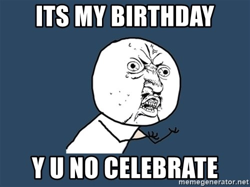 Y U No - ITS MY BIRTHDAY Y U NO CELEBRATE