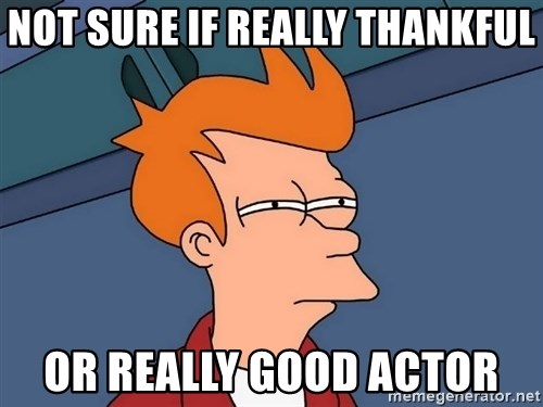 Futurama Fry - Not sure if really thankful or really good actor