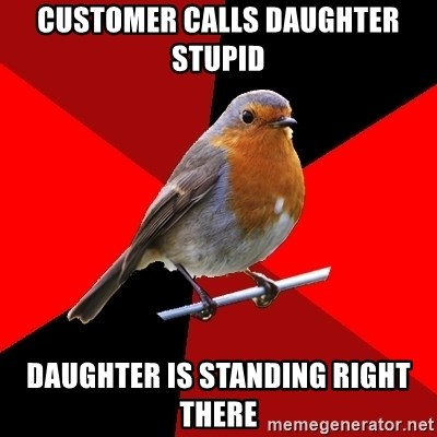 Retail Robin - CUSTOMER CALLS DAUGHTER STUPID DAUGHTER IS STANDING RIGHT THERE
