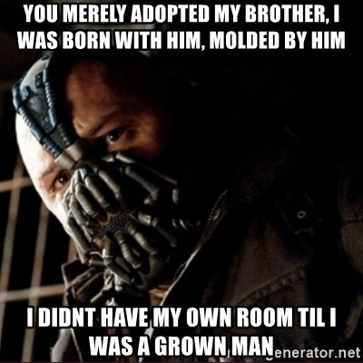 Bane Permission to Die - You merely adopted my brother, i was born with him, molded by him I didnt have my own room til i was a grown man