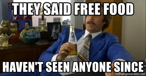 That escalated quickly-Ron Burgundy - THEY SAID FREE FOOD  HAVEN'T SEEN ANYONE SINCE
