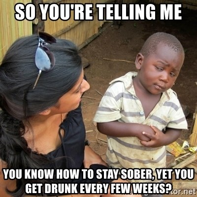 skeptical black kid - so you're telling me  You know how to stay sober, yet you get drunk every few weeks?