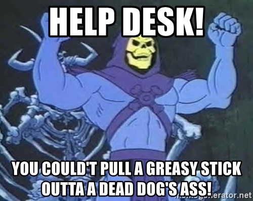 Skeletor - HELP DESK! YOU COULD't pull a greasy stick outta a dead dog's ass!