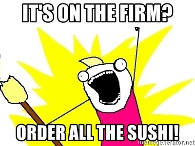 X ALL THE THINGS - it's on the firm? order all the sushi!