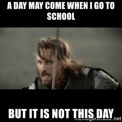 But it is not this Day ARAGORN - a day may come when i go to school  but it is not this day