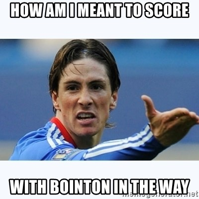 Fernando Torres - How am i meant to score with bointon in the way