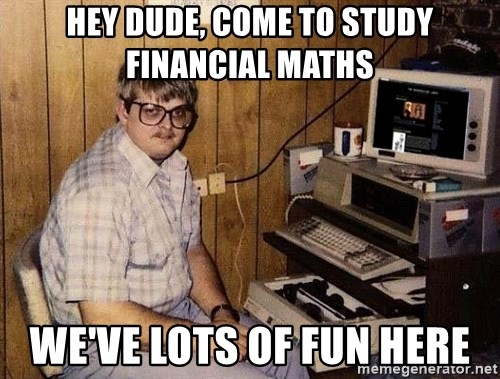 Nerd - Hey dude, come to study financial maths we've lots of fun here