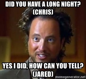 Ancient Aliens - Did you have a long night? (Chris) Yes I did, how can you tell? (Jared)