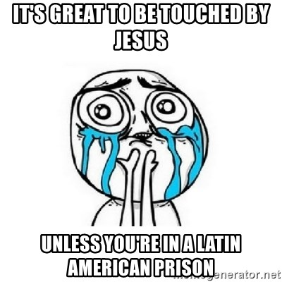 crying - IT'S GREAT TO BE TOUCHED BY JESUS UNLESS YOU'RE IN A LATIN AMERICAN PRISON