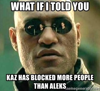 What if I told you / Matrix Morpheus - WHAT IF I TOLD YOU KAZ HAS BLOCKED MORE PEOPLE THAN ALEKS