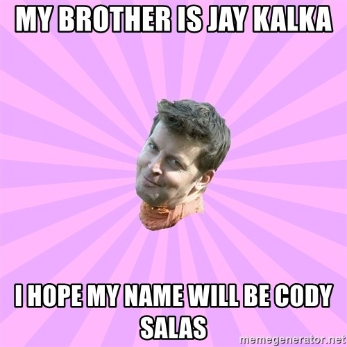 Sassy Gay Friend - MY BROTHER IS JAY KALKA  I HOPE MY NAME WILL BE CODY SALAS
