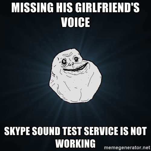 Forever Alone - missing his girlfriend's voice skype sound test service is not working