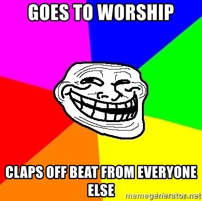 troll face1 - goes to worship claps off beat from everyone else