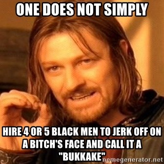 "One Does Not Simply - one does not simply hire 4 or 5 black men to jerk off on a bitch's face and call it a ""bukkake"""