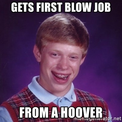 Bad Luck Brian - GEts first blow job From a hoover