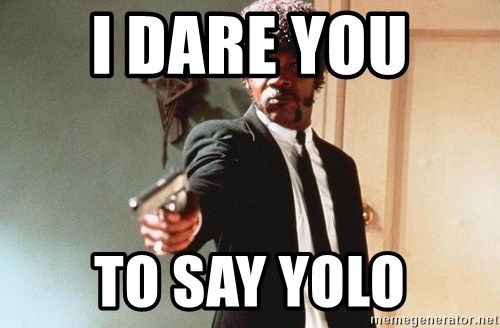 I double dare you - I DARE YOU  TO SAY YOLO