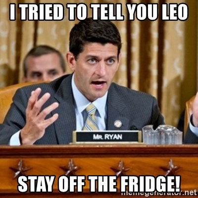 Paul Ryan Meme  - I tried to tell you Leo Stay off the Fridge!