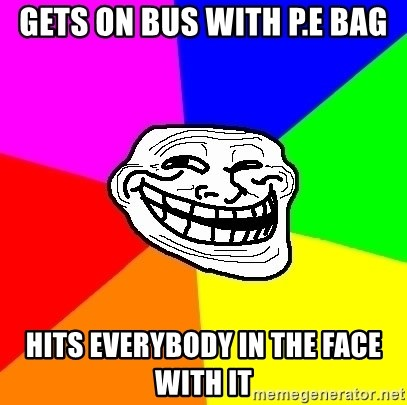Trollface - Gets on bus with p.e bag hits everybody in the face with it