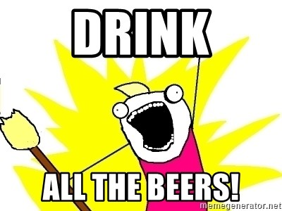 X ALL THE THINGS - drink all the beers!
