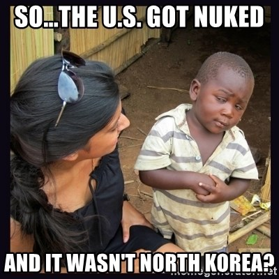 Skeptical third-world kid - so...the u.s. GOT NUKEd and it wasn't north korea?