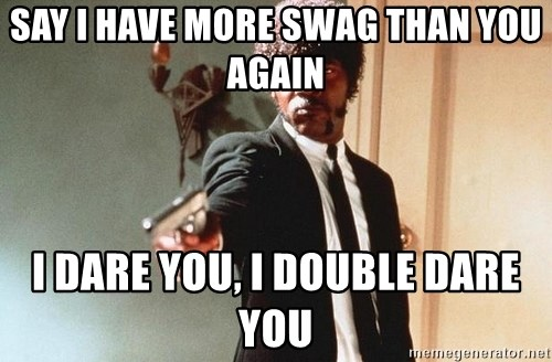 I double dare you - SAY I HAVE MORE SWAG THAN YOU AGAIN I DARE YOU, I DOUBLE DARE YOU