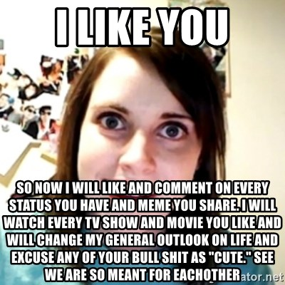 "obsessed girlfriend - i like you so now i will like and comment on every status you have and meme you share. i will watch every tv show and movie you like and will change my general outlook on life and excuse any of your bull shit as ""cute."" see we are so meant for eachother"