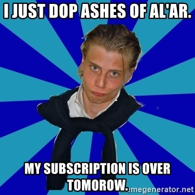 Typical Mufaren - I just dop Ashes of al'ar. My subscription is over tomorow.