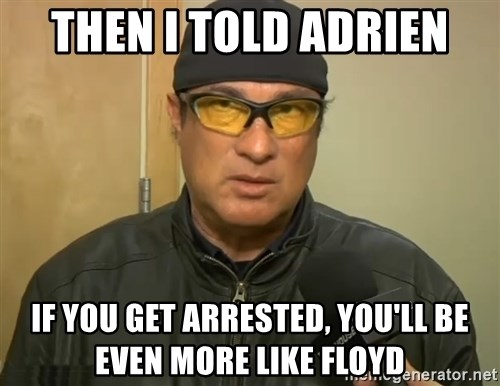 Steven Seagal Mma - Then i told adrien if you get arrested, you'll be even more like floyd