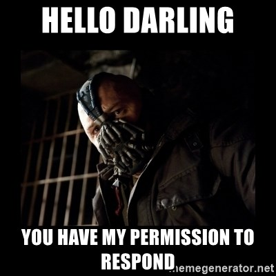 Bane Meme - Hello darling  You Have mY PERMISSION to responD