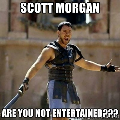 GLADIATOR - Scott morgan are you not entertained???