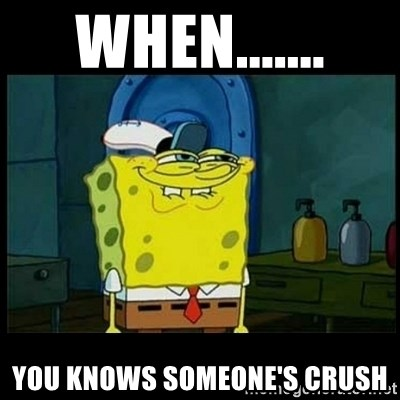 Don't you, Squidward? - WHEN....... YOU KNOWS SOMEONE'S CRUSH