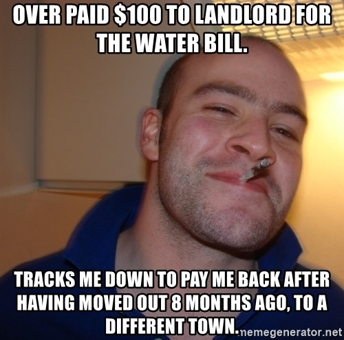 Good Guy Greg - over paid $100 to landlord for the water bill. tracks me down to pay me back after having moved out 8 months ago, to a different town.