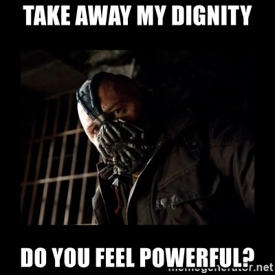 Bane Meme - take away my dignity do you feel powerful?