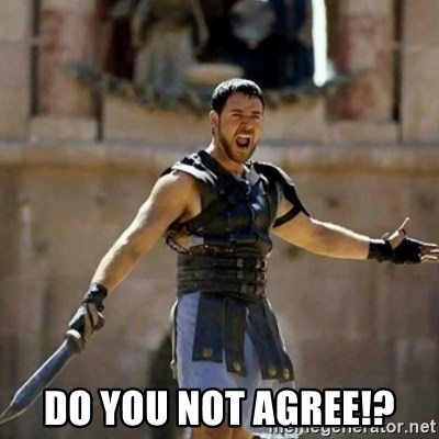 GLADIATOR -  DO YOU NOT AGREE!?