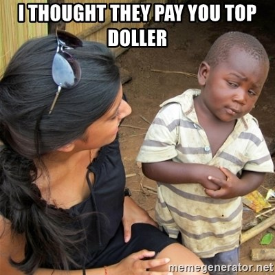So You're Telling me - I THOUGHT THEY PAY YOU TOP DOLLER