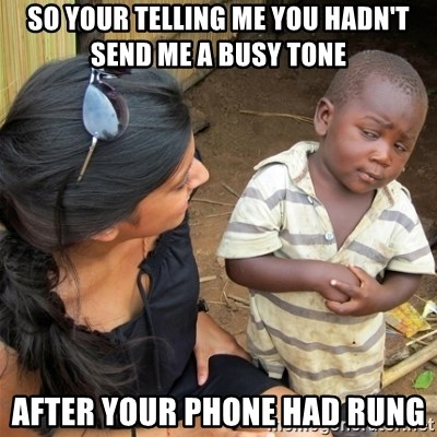 So You're Telling me - so your telling me you hadn't send me a busy tone  after your phone had rung