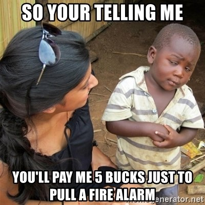 So You're Telling me - so your telling me you'll pay me 5 bucks just to pull a fire alarm