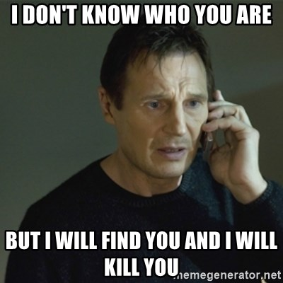 I don't know who you are... - I DON'T KNOW WHO YOU ARE BUT I WILL FIND YOU AND I WILL KILL YOU