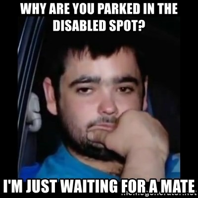just waiting for a mate - WHY ARE YOU PARKED IN THE DISABLED SPOT? I'M JUST WAITING FOR A MATE