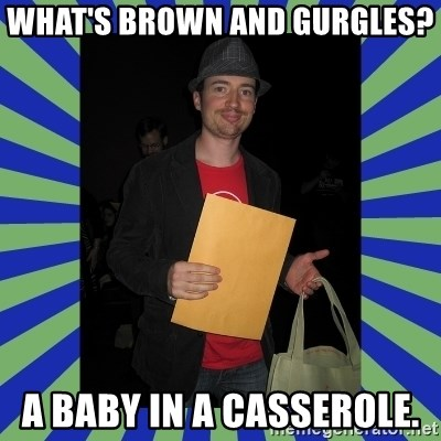 Swag fag chad costen - What's brown and gurgles?  A baby in a casserole.