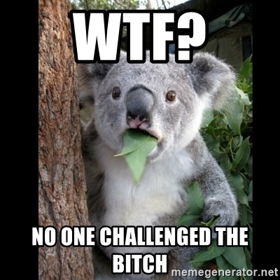 Koala can't believe it - WTF?  NO ONE CHALLENGED THE BITCH