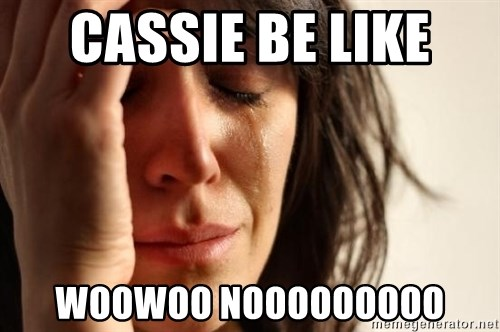 First World Problems - CASSIE BE LIKE  WOOWOO NOOOOOOOOO