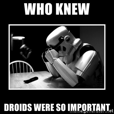 Sad Trooper - Who knew droids were so important