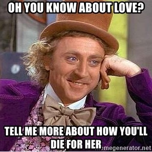 Willy Wonka - Oh you know about love? Tell me more about how you'll die for her