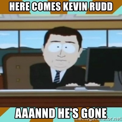 And it's gone - Here comes kevin rudd aaannd he's gone