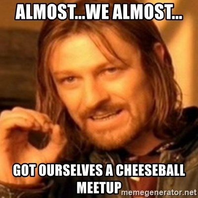 ODN - ALMOST...WE ALMOST... GOT OURSELVES A CHEESEBALL MEETUP