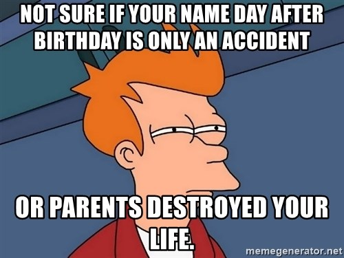Futurama Fry - not sure if your name day after birthday is only an accident  or parents destroyED your life.