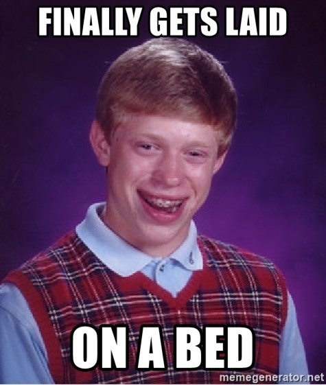 Bad Luck Brian - FINALLY GETS LAID ON A BED