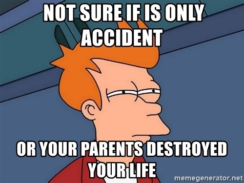Futurama Fry -  not sure if is only accident or your parents destroyed your life