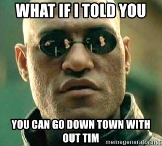 What if I told you / Matrix Morpheus - WHAT IF I TOLD YOU  YOU CAN GO DOWN TOWN WITH OUT TIM